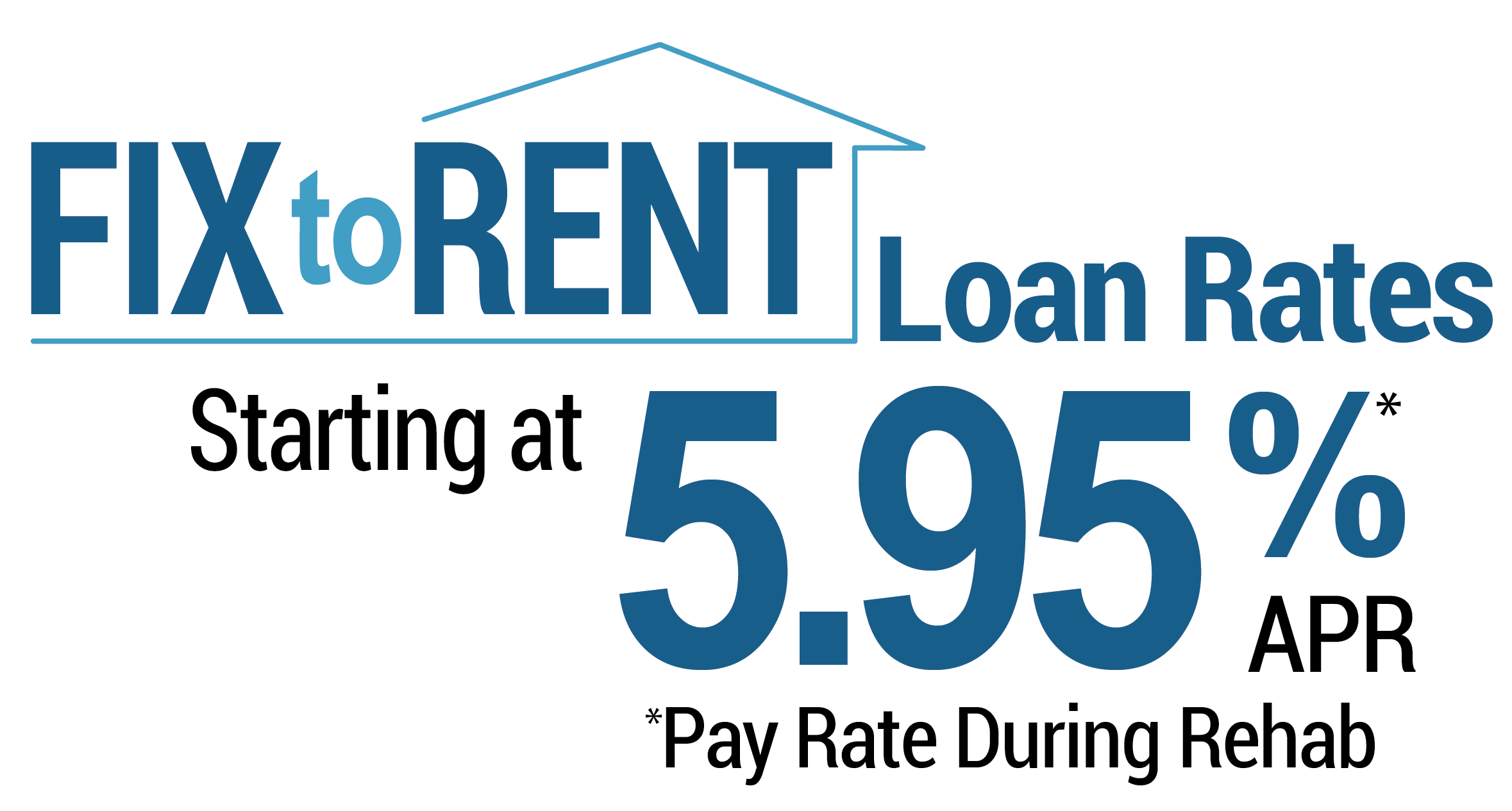 Fix to rent loan rates starting at 5.95% APR* *pay rate during rehab